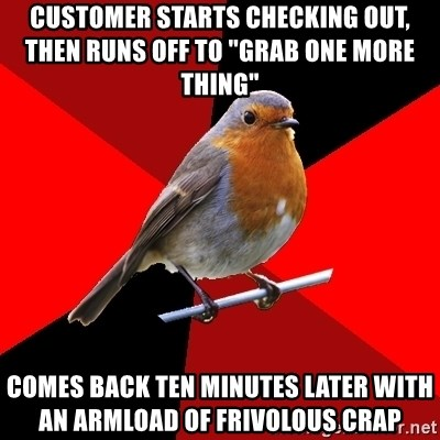 """Retail Robin - customer starts checking out, then runs off to """"grab one more thing""""     comes back ten minutes later with an armload of frivolous crap"""