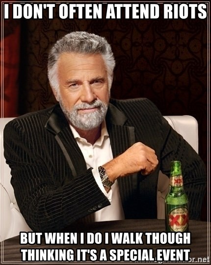Dos Equis Guy gives advice - I don't OFTEN ATTEND riots But when I do I walk though thinking it's a special event