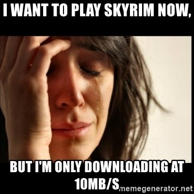 First World Problems - i want to play skyrim now, But i'm only downloading at 10mb/s