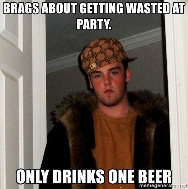 Scumbag Steve - Brags about getting wasted at party. Only drinks one beer