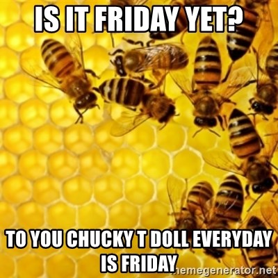 Honeybees - IS IT FRIDAY YET? TO YOU CHUCKY T DOLL EVERYDAY IS FRIDAY