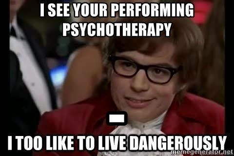 I too like to live dangerously - I see your performing psychotherapy -