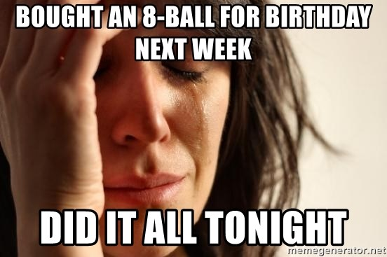First World Problems - bought an 8-ball for birthday next week did it all tonight