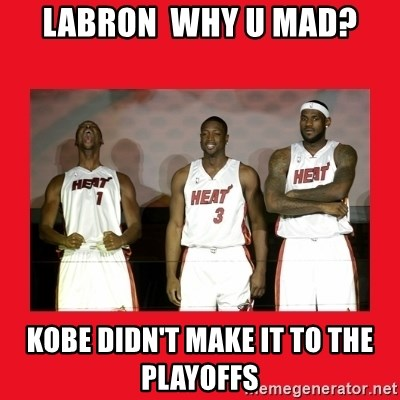 Miami Heat - LABRON  WHY U MAD? KOBE DIDN'T MAKE IT TO THE PLAYOFFS