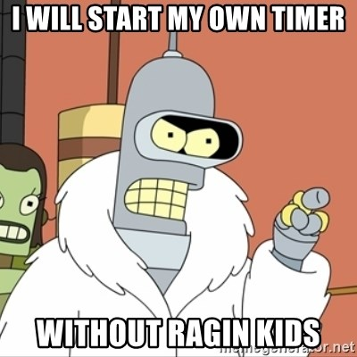 I'll start my own - I will start my own timer without ragin kids