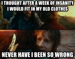 Never Have I Been So Wrong - I thought after a week of insanity i would fit in my old clothes Never have i been so wrong