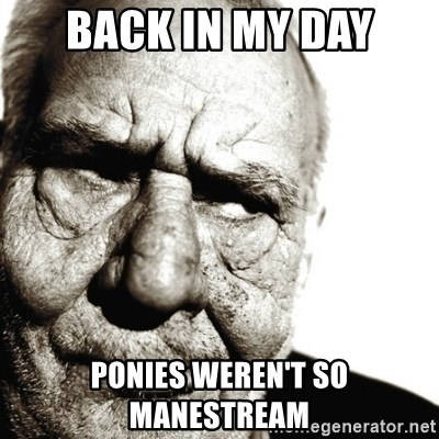 Back In My Day - Back in my day Ponies weren't so manestream