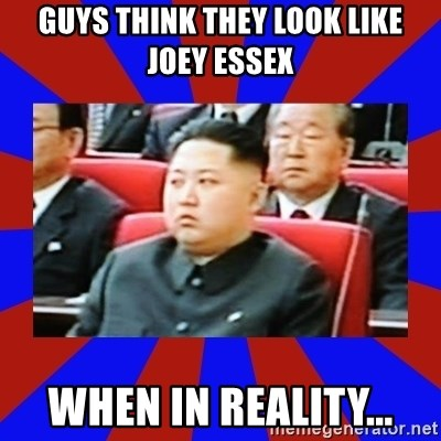 kim jong un - GUYS THINK THEY LOOK LIKE JOEY ESSEX WHEN IN REALITY...
