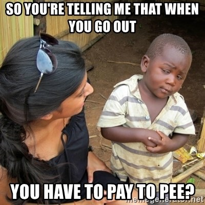 skeptical black kid - SO YOU'RE TELLING ME THAT WHEN YOU GO OUT YOU HAVE TO PAY TO PEE?