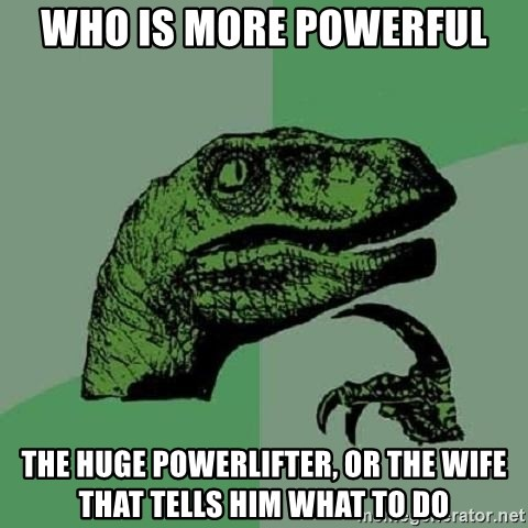 Philosoraptor - Who is more powerful The huge powerlifter, or the wife that tells him what to do