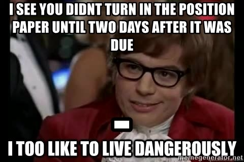I too like to live dangerously - I see you didnt turn in the position paper until two days after it was due -