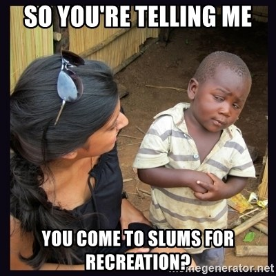 Skeptical third-world kid - So you're telling me you come to slums for recreation?