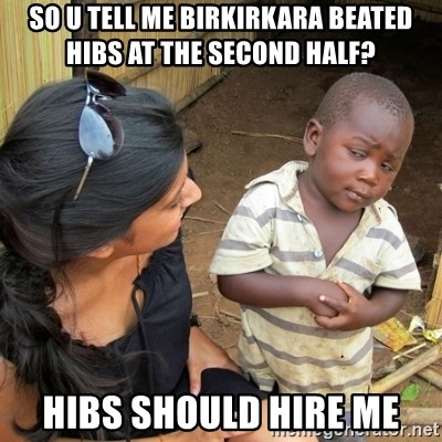 skeptical black kid - SO u tell me birkirkara beated hibs at the second half? hibs should hire me