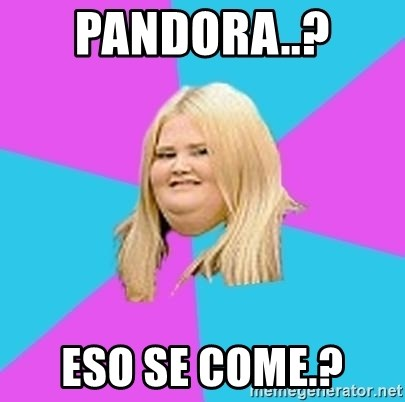 Fat Girl - PANDORA..?  ESO SE COME.?