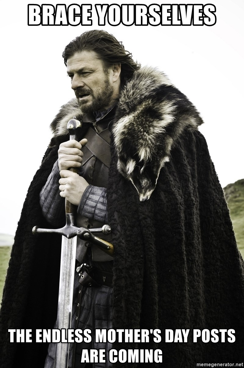 Sean Bean Game Of Thrones - Brace yourselves  The Endless Mother's Day posts are coming