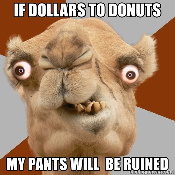 Crazy Camel lol - if dollars to donuts my pants will  be ruined