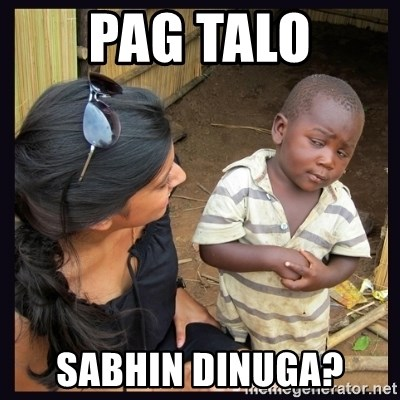 Skeptical third-world kid - PAG TALO SABHIN DINUGA?