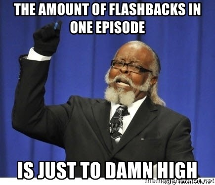 The tolerance is to damn high! - the amount of flashbacks in one episode is just to damn high