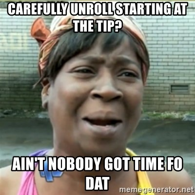 Ain't Nobody got time fo that - carefully unroll starting at the tip? ain't nobody got time fo dat