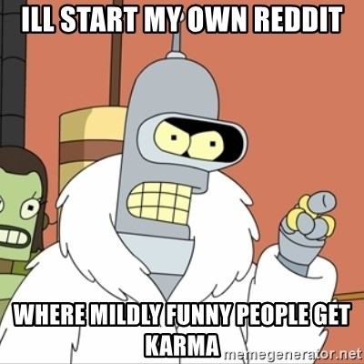 I'll start my own - Ill start my own reddit Where mildly Funny People get karma