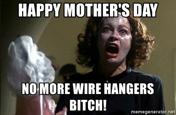 happy mothers day no more wire hangers bitch happy mother's day no more wire hangers bitch! mommy dearest