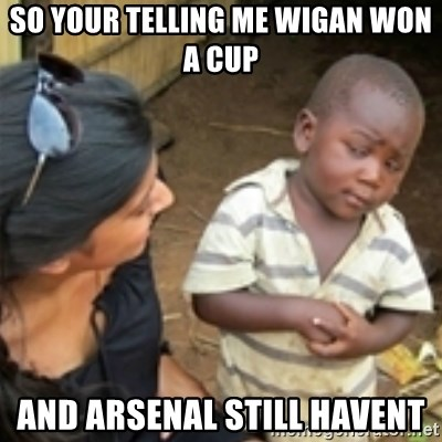 Skeptical african kid  - so your telling me wigan won a cup and arsenal still havent