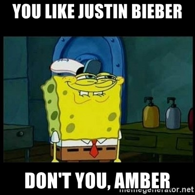 Don't you, Squidward? - YOU LIKE JUSTIN BIEBER DON'T YOU, AMBER