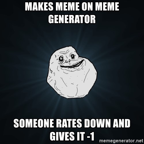 Forever Alone - MAKES MEME ON MEME GENERATOR SOMEONE RATES DOWN AND GIVES IT -1