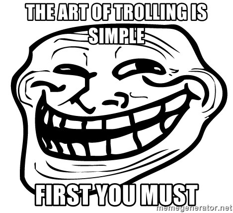 the real troll face  - THE ART OF TROLLING IS SIMPLE FIRST YOU MUST