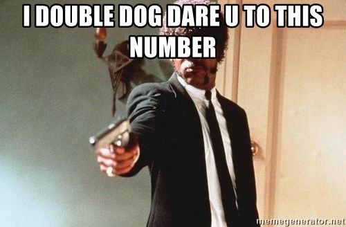 I double dare you - I DOUBLE DOG DARE U TO THIS NUMBER