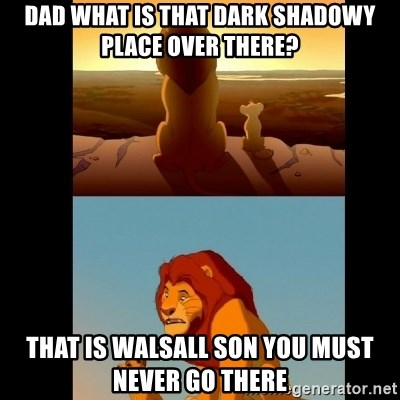 Lion King Shadowy Place - Dad what is that dark shadowy place over there? that is Walsall son you must never go there