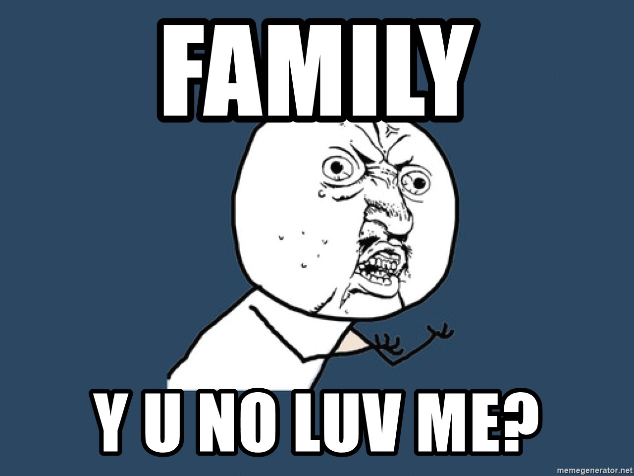 Y U No - family y u no luv me?
