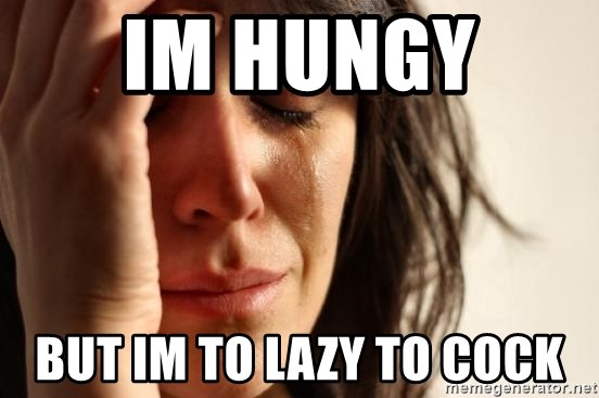 First World Problems - im hungy  but im to lazy to cock