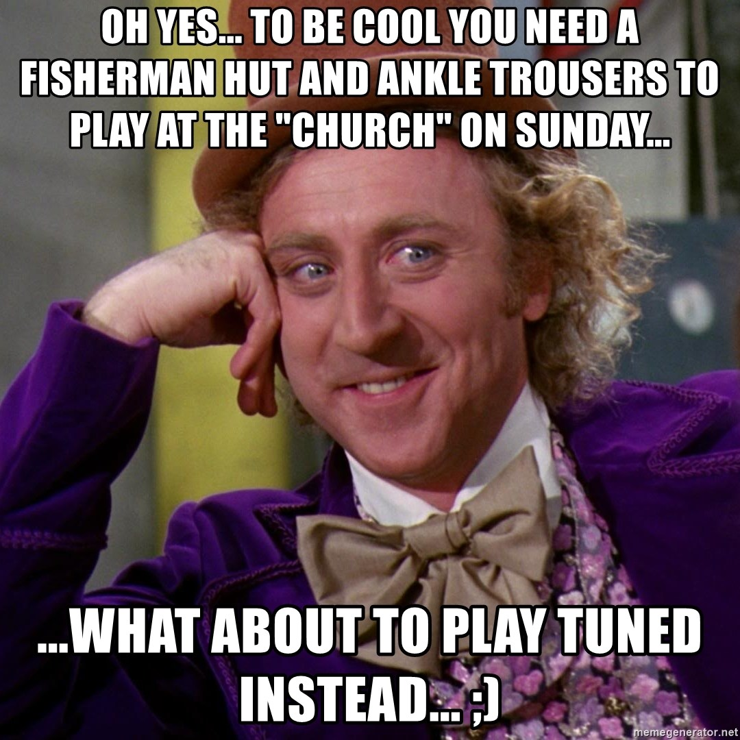 "Willy Wonka - Oh Yes... to be cool you need a fisherman hut and ankle trousers to play at the ""church"" on sunday... ...What about to play tuned instead... ;)"
