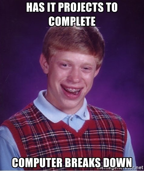 Bad Luck Brian - Has IT Projects to complete computer breaks down