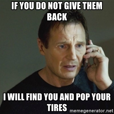 taken meme - If you do not give them back I will find you and pop your tires