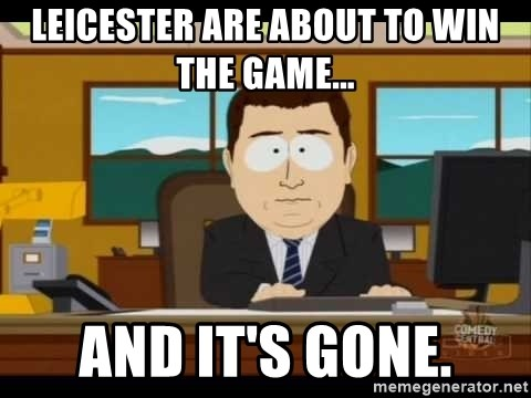 south park aand it's gone - LEICESTER ARE ABOUT TO WIN THE GAME... AND IT'S GONE.