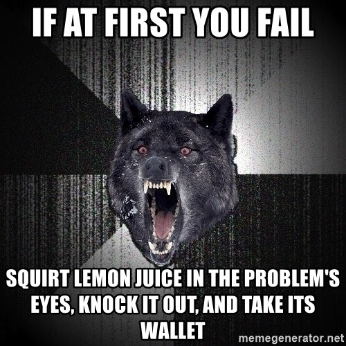 Insanity Wolf - if at first you fail squirt lemon juice in the problem's eyes, knock it out, and take its wallet