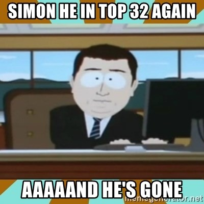 And it's gone - SImon he in top 32 again Aaaaand he's gone