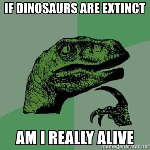 Philosoraptor - IF DINOSAURS ARE EXTINCT  AM I REALLY ALIVE