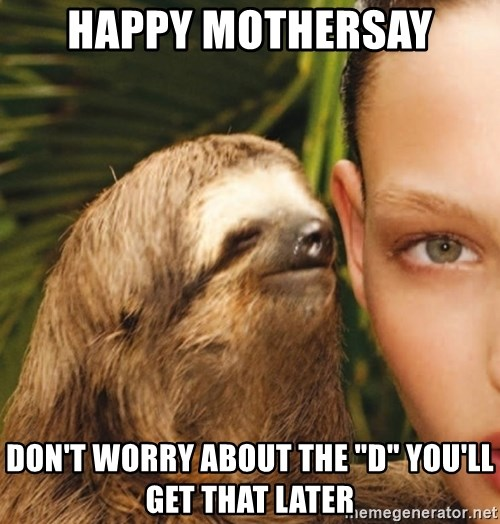 """The Rape Sloth - Happy mothersAy Don't woRry about the """"D"""" you'll get that later"""
