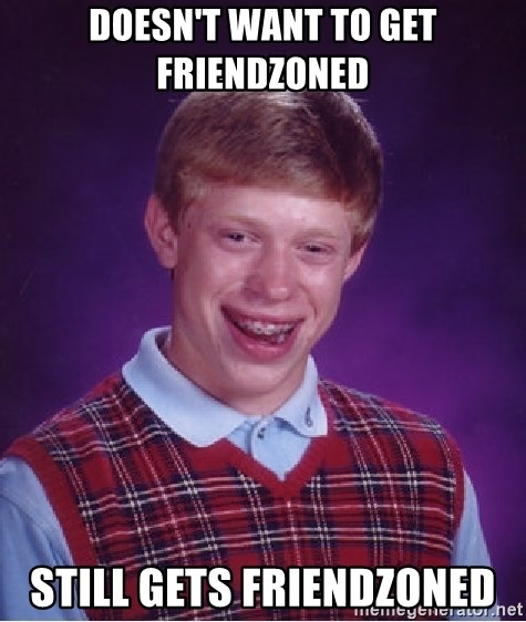 Bad Luck Brian - DOESn't want to get friendzoned still gets friendzoned