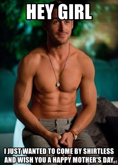 Shirtless Ryan Gosling - Hey girl I just wanted to come by shirtless and wish you a happy mother's day