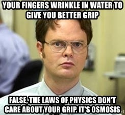 Dwight Shrute - Your fingers wrinkle in water to give you better grip False, The laws of physics don't care about your grip. It's osmosis