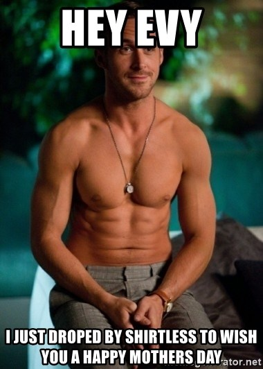 Shirtless Ryan Gosling - hey evy I just droped by shirtless to wish you a happy mothers day