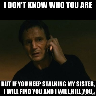 liam neeson taken - I DON'T KNOW WHO YOU ARE But if you keep stalking my sister, I will find you and i will kill you