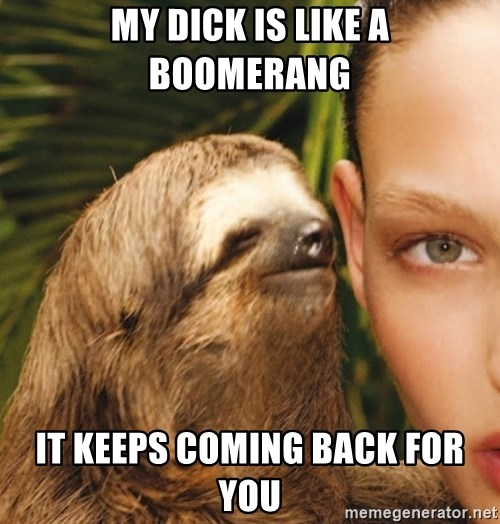 The Rape Sloth - my dick is like a boomerang it keeps coming back for you