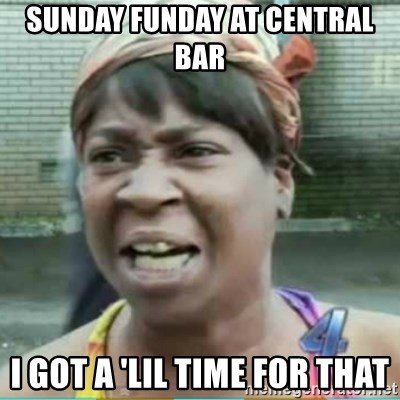 Sweet Brown Meme - Sunday funday at central bar I got a 'lil time for that