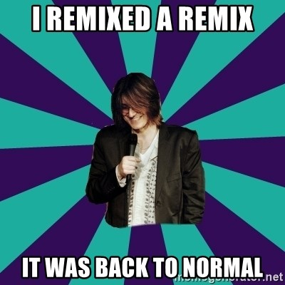 Mitch Hedberg - I REMIXED A REMIX IT WAS BACK TO NORMAL