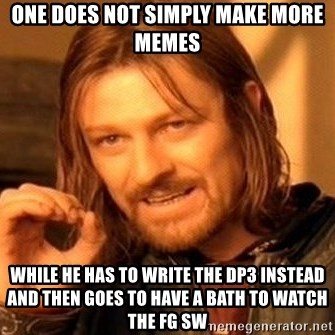 One Does Not Simply - one does not simply make more memes while he has to write the dp3 instead and then goes to have a bath to watch the fg sw